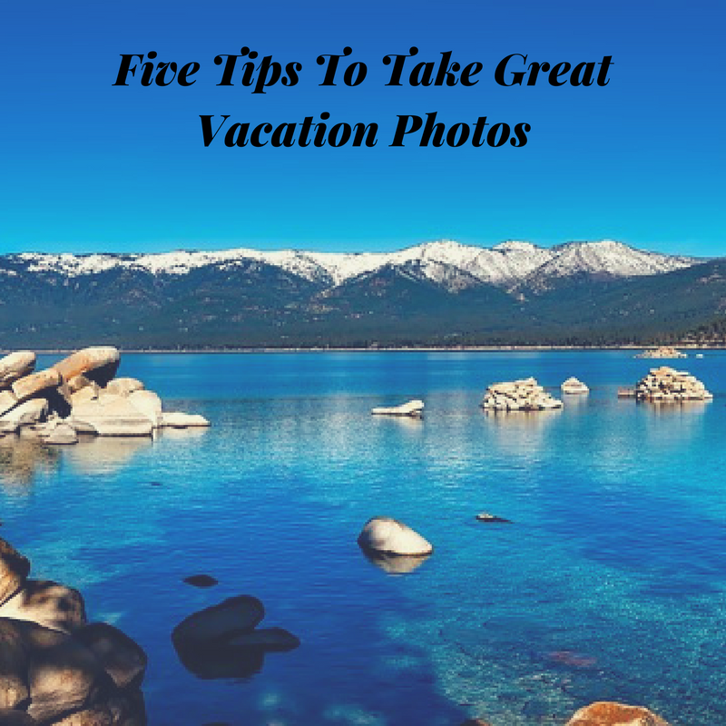 Five Tips To Take Great Vacation Photos